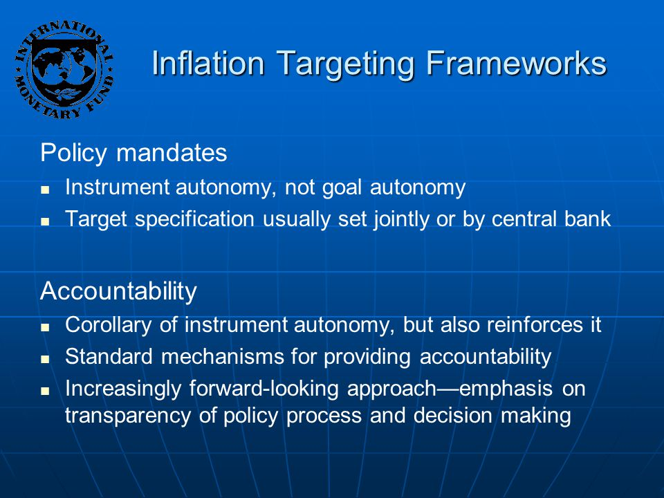 Inflation Targeting Frameworks Policy mandates Instrument autonomy, not goal autonomy Target specification usually set jointly or by central bank Accountability Corollary of instrument autonomy, but also reinforces it Standard mechanisms for providing accountability Increasingly forward-looking approach—emphasis on transparency of policy process and decision making