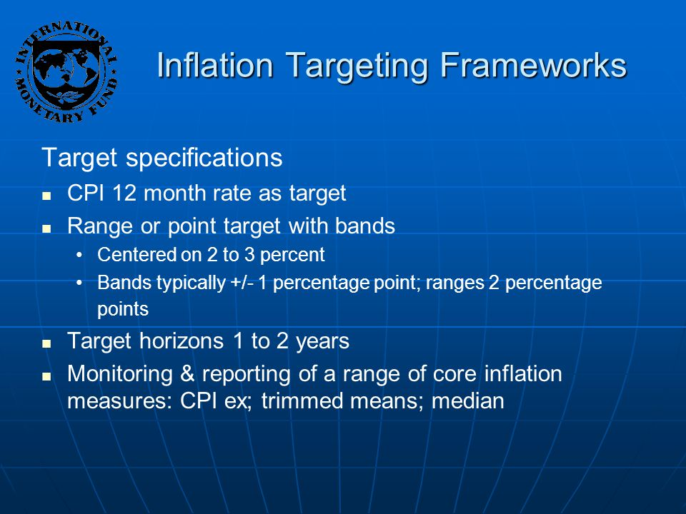 Inflation Targeting Frameworks Target specifications CPI 12 month rate as target Range or point target with bands Centered on 2 to 3 percent Bands typically +/- 1 percentage point; ranges 2 percentage points Target horizons 1 to 2 years Monitoring & reporting of a range of core inflation measures: CPI ex; trimmed means; median