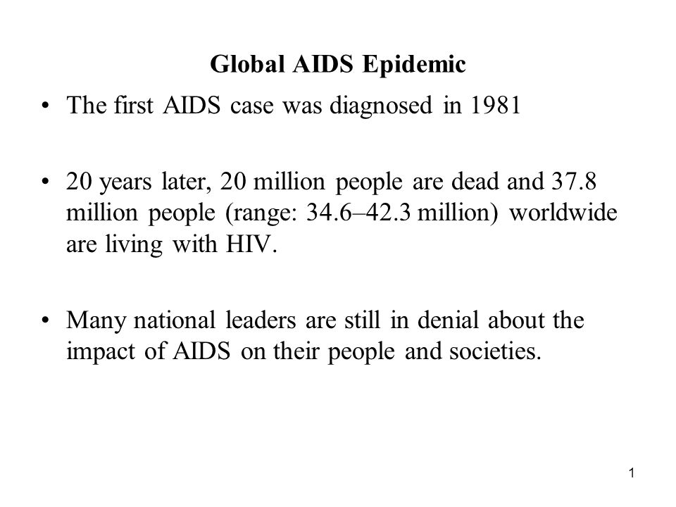 1 Global AIDS Epidemic The first AIDS case was diagnosed in years later, 20 million people are dead and 37.8 million people (range: 34.6–42.3 million) worldwide are living with HIV.