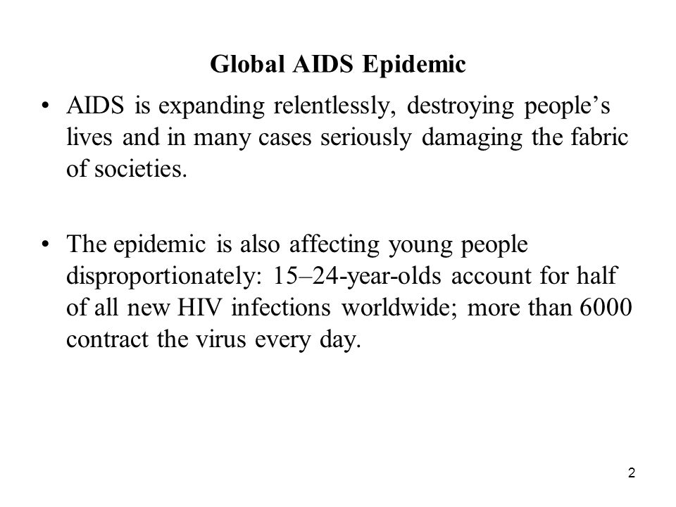 2 Global AIDS Epidemic AIDS is expanding relentlessly, destroying people's lives and in many cases seriously damaging the fabric of societies.