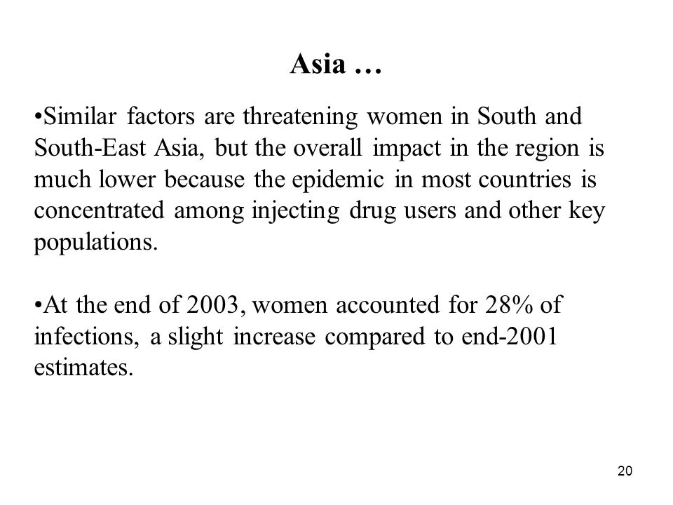 20 Asia … Similar factors are threatening women in South and South-East Asia, but the overall impact in the region is much lower because the epidemic in most countries is concentrated among injecting drug users and other key populations.
