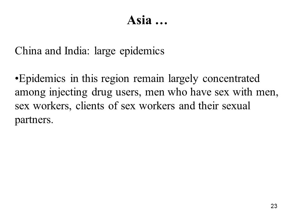 23 Asia … China and India: large epidemics Epidemics in this region remain largely concentrated among injecting drug users, men who have sex with men, sex workers, clients of sex workers and their sexual partners.