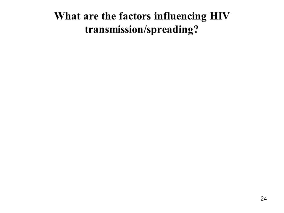 24 What are the factors influencing HIV transmission/spreading