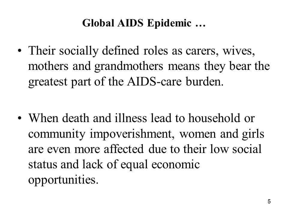 5 Global AIDS Epidemic … Their socially defined roles as carers, wives, mothers and grandmothers means they bear the greatest part of the AIDS-care burden.