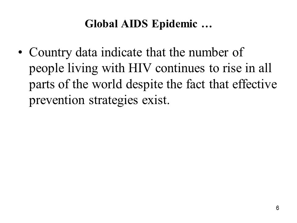 6 Global AIDS Epidemic … Country data indicate that the number of people living with HIV continues to rise in all parts of the world despite the fact that effective prevention strategies exist.