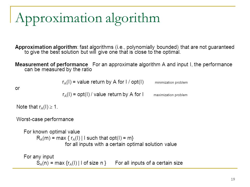 19 Approximation algorithm Approximation algorithm: fast algorithms (i.e., polynomially bounded) that are not guaranteed to give the best solution but will give one that is close to the optimal.