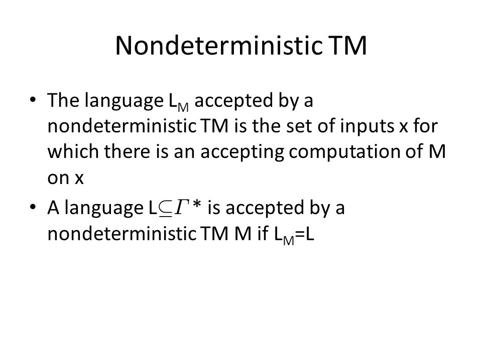 Nondeterministic TM The language L M accepted by a nondeterministic TM is the set of inputs x for which there is an accepting computation of M on x A language L µ ¡ * is accepted by a nondeterministic TM M if L M =L