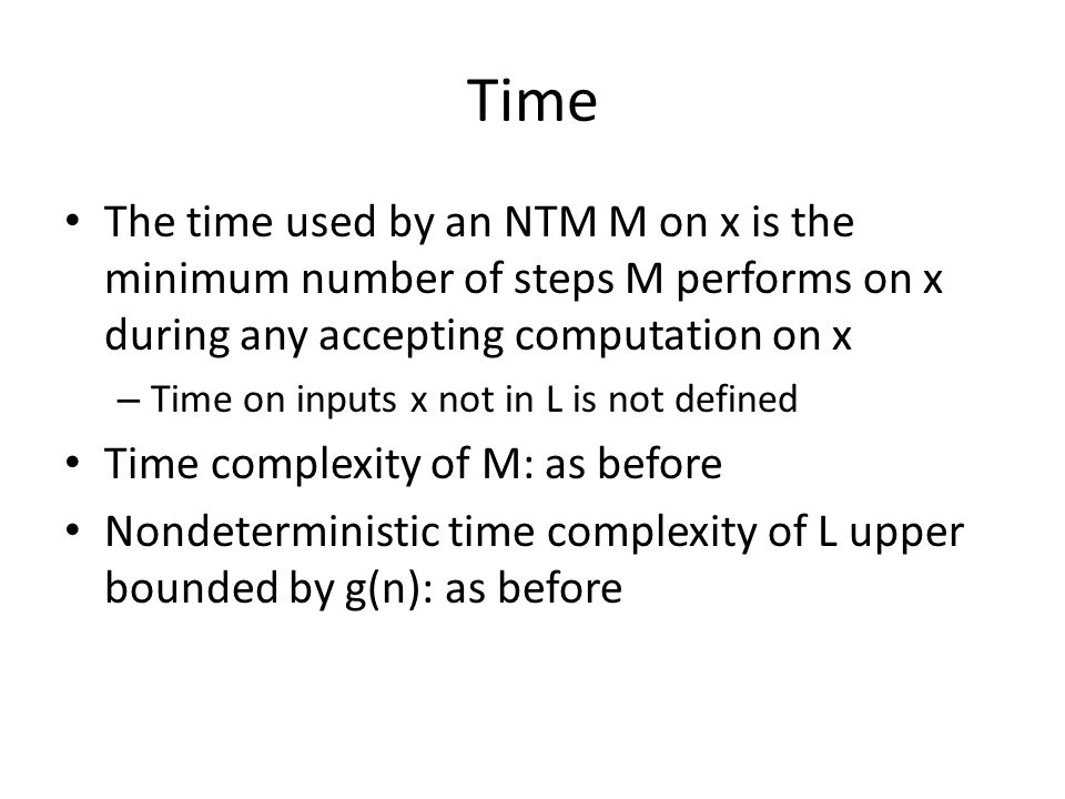 Time The time used by an NTM M on x is the minimum number of steps M performs on x during any accepting computation on x – Time on inputs x not in L is not defined Time complexity of M: as before Nondeterministic time complexity of L upper bounded by g(n): as before