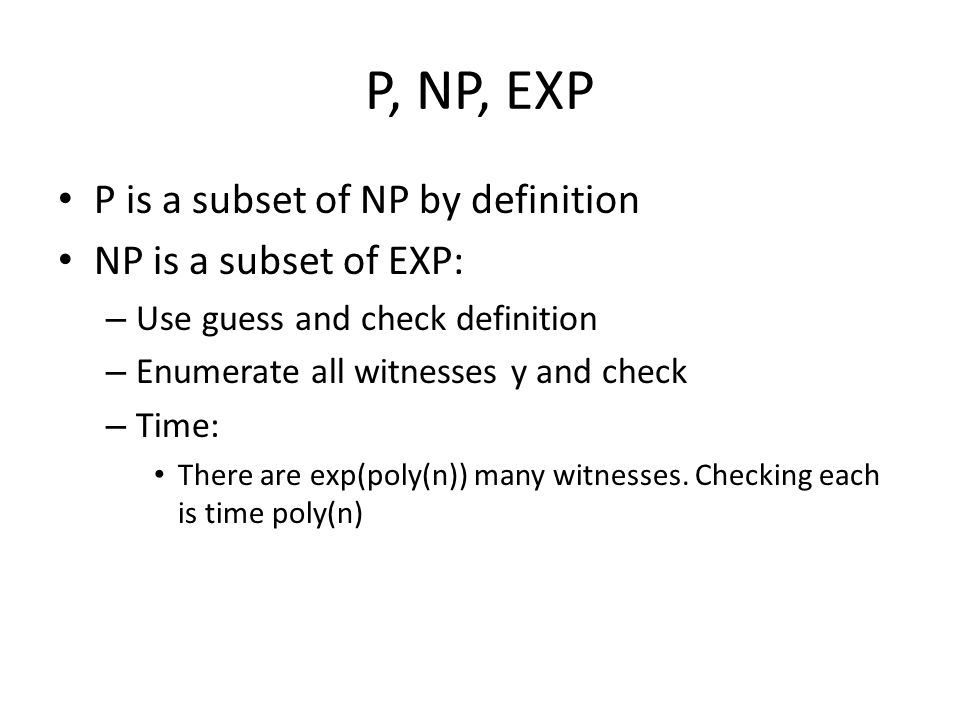 P, NP, EXP P is a subset of NP by definition NP is a subset of EXP: – Use guess and check definition – Enumerate all witnesses y and check – Time: There are exp(poly(n)) many witnesses.