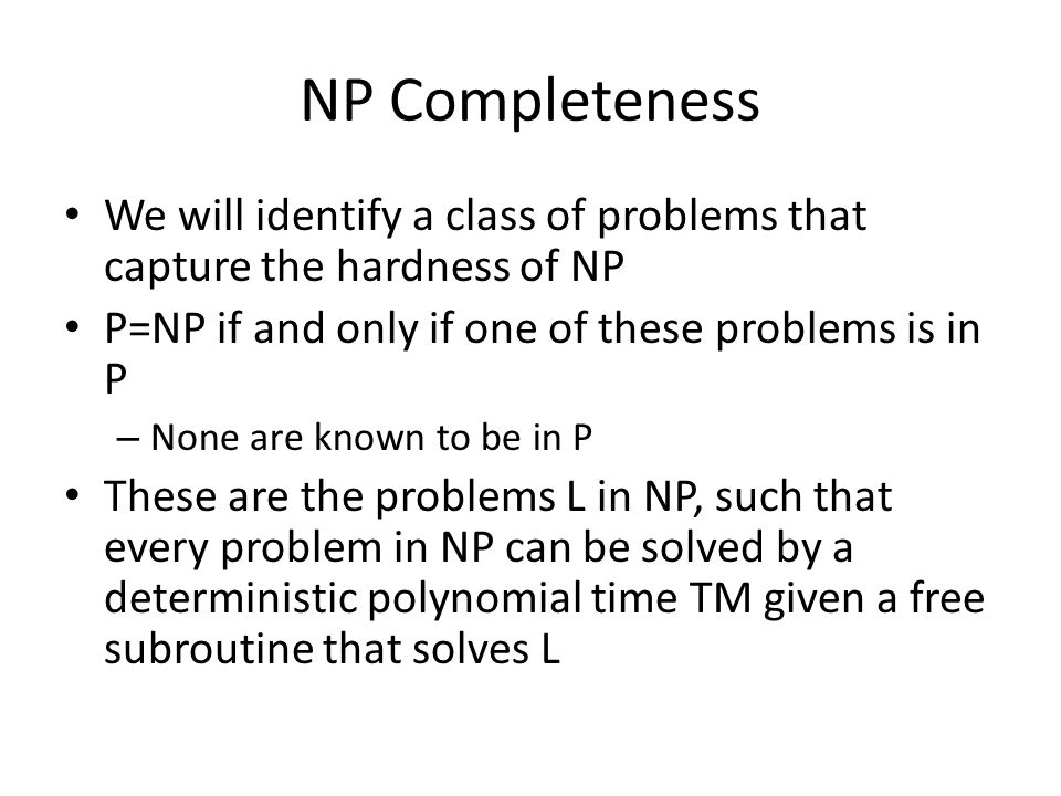 NP Completeness We will identify a class of problems that capture the hardness of NP P=NP if and only if one of these problems is in P – None are known to be in P These are the problems L in NP, such that every problem in NP can be solved by a deterministic polynomial time TM given a free subroutine that solves L