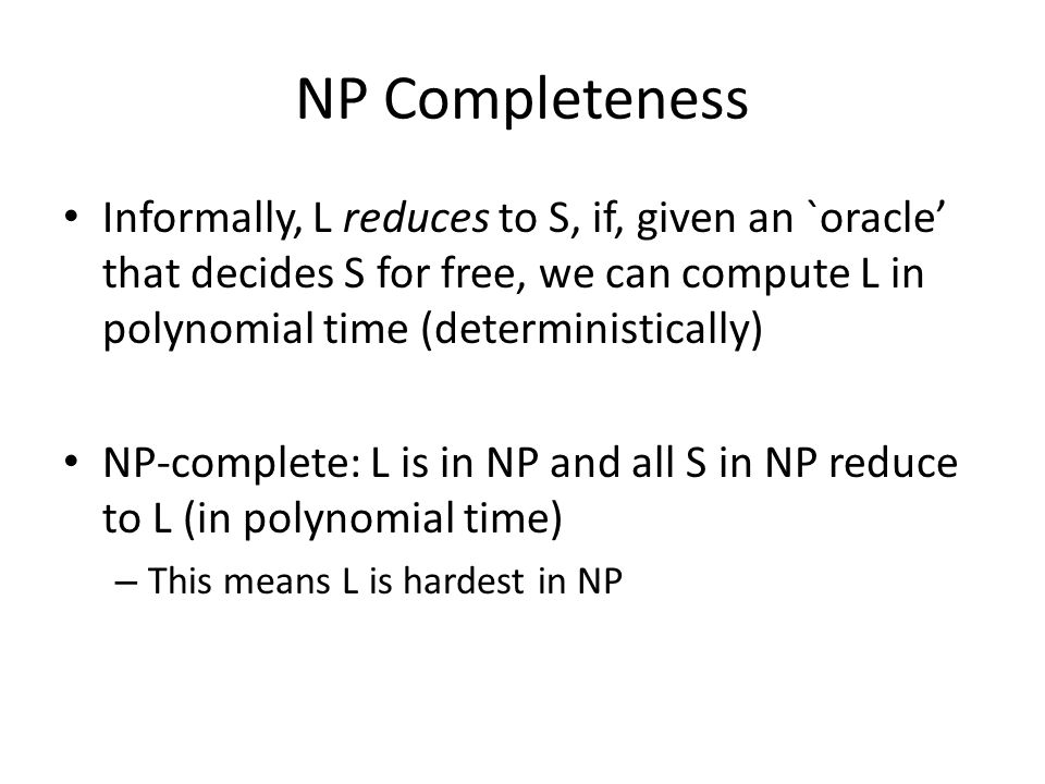 NP Completeness Informally, L reduces to S, if, given an `oracle' that decides S for free, we can compute L in polynomial time (deterministically) NP-complete: L is in NP and all S in NP reduce to L (in polynomial time) – This means L is hardest in NP
