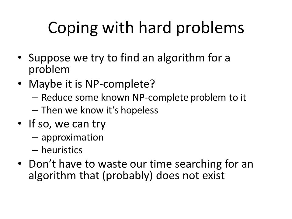 Coping with hard problems Suppose we try to find an algorithm for a problem Maybe it is NP-complete.