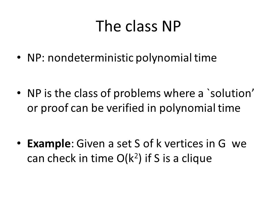 The class NP NP: nondeterministic polynomial time NP is the class of problems where a `solution' or proof can be verified in polynomial time Example: Given a set S of k vertices in G we can check in time O(k 2 ) if S is a clique