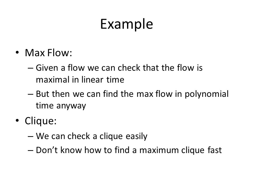 Example Max Flow: – Given a flow we can check that the flow is maximal in linear time – But then we can find the max flow in polynomial time anyway Clique: – We can check a clique easily – Don't know how to find a maximum clique fast