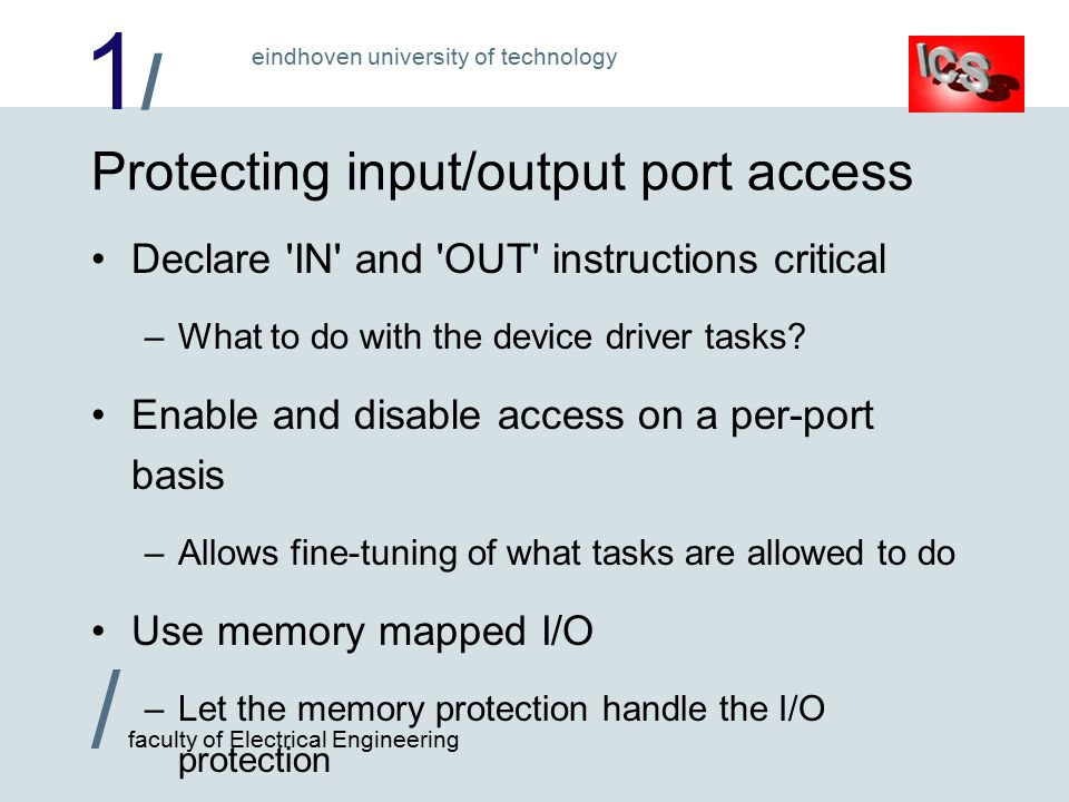 1/1/ / faculty of Electrical Engineering eindhoven university of technology Protecting input/output port access Declare IN and OUT instructions critical –What to do with the device driver tasks.
