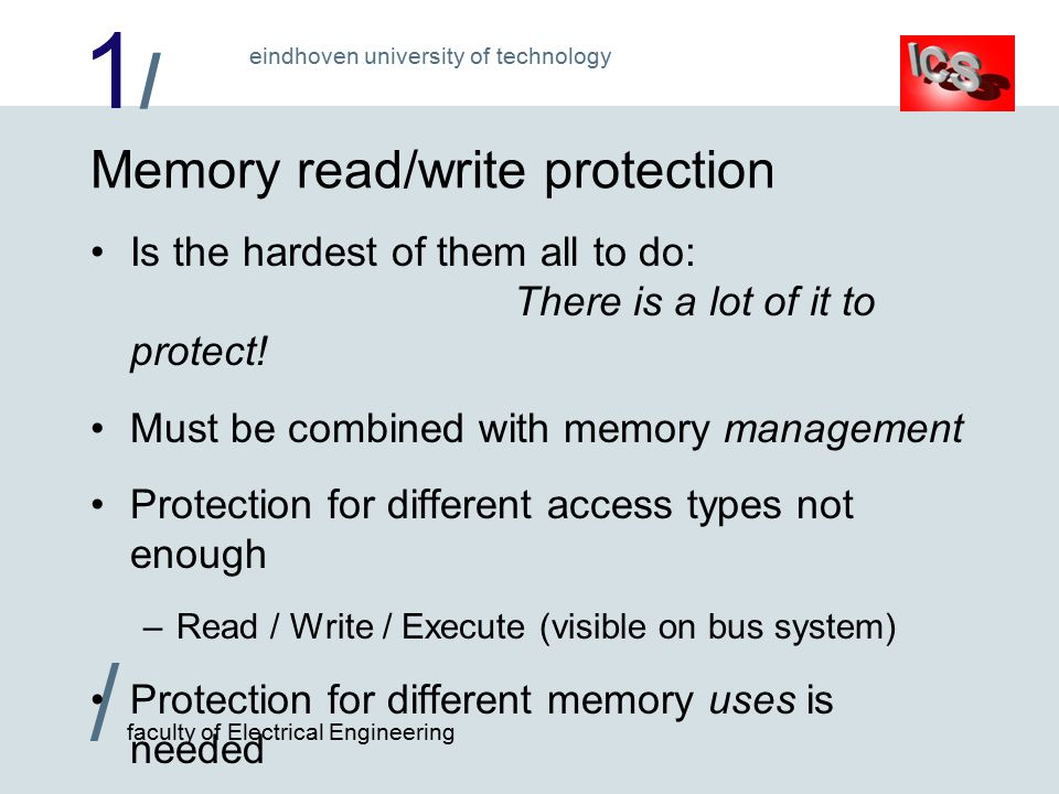 1/1/ / faculty of Electrical Engineering eindhoven university of technology Memory read/write protection Is the hardest of them all to do: There is a lot of it to protect.
