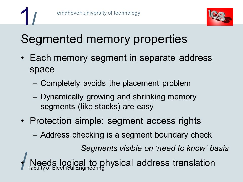 1/1/ / faculty of Electrical Engineering eindhoven university of technology Segmented memory properties Each memory segment in separate address space –Completely avoids the placement problem –Dynamically growing and shrinking memory segments (like stacks) are easy Protection simple: segment access rights –Address checking is a segment boundary check Segments visible on 'need to know' basis Needs logical to physical address translation