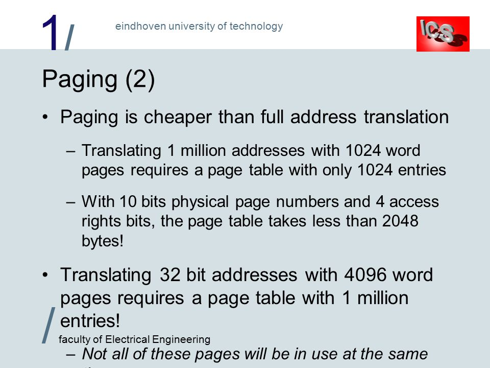 1/1/ / faculty of Electrical Engineering eindhoven university of technology Paging (2) Paging is cheaper than full address translation –Translating 1 million addresses with 1024 word pages requires a page table with only 1024 entries –With 10 bits physical page numbers and 4 access rights bits, the page table takes less than 2048 bytes.