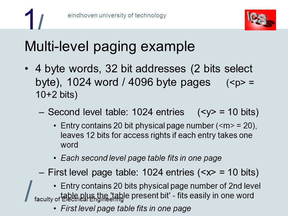 1/1/ / faculty of Electrical Engineering eindhoven university of technology Multi-level paging example 4 byte words, 32 bit addresses (2 bits select byte), 1024 word / 4096 byte pages ( = 10+2 bits) –Second level table: 1024 entries( = 10 bits) Entry contains 20 bit physical page number ( = 20), leaves 12 bits for access rights if each entry takes one word Each second level page table fits in one page –First level page table: 1024 entries( = 10 bits) Entry contains 20 bits physical page number of 2nd level table plus the table present bit - fits easily in one word First level page table fits in one page