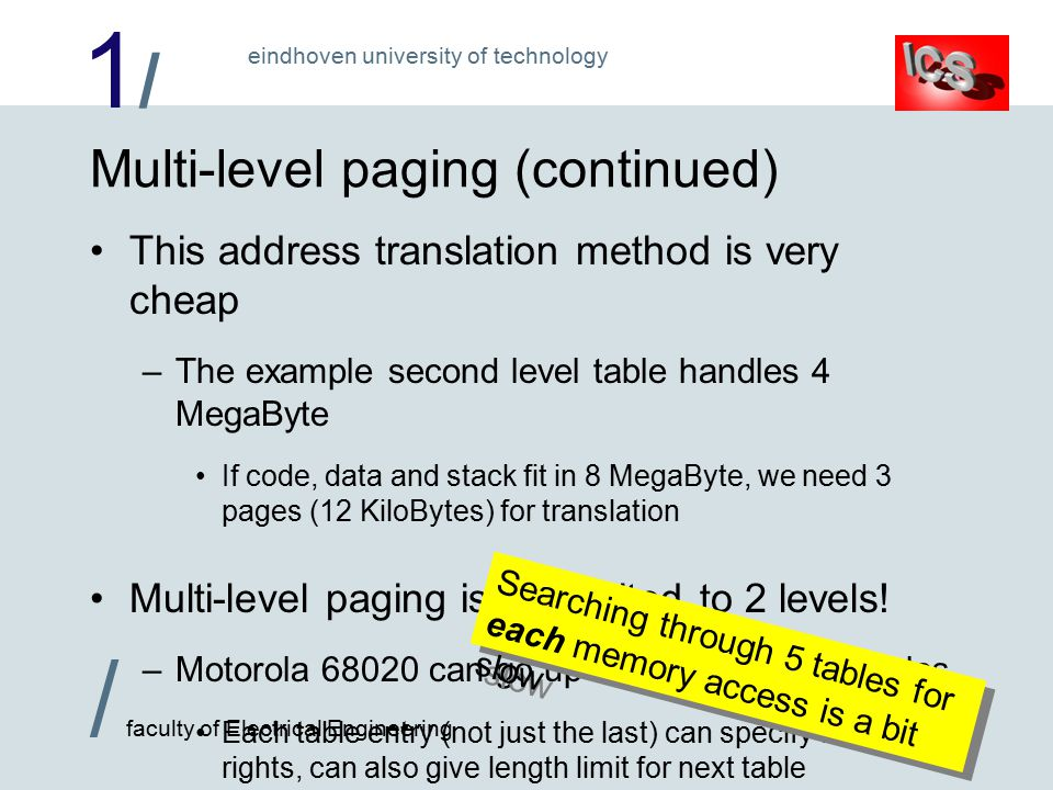 1/1/ / faculty of Electrical Engineering eindhoven university of technology Multi-level paging (continued) This address translation method is very cheap –The example second level table handles 4 MegaByte If code, data and stack fit in 8 MegaByte, we need 3 pages (12 KiloBytes) for translation Multi-level paging is not limited to 2 levels.