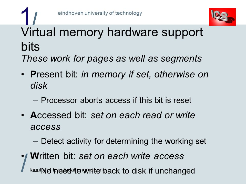 1/1/ / faculty of Electrical Engineering eindhoven university of technology Virtual memory hardware support bits These work for pages as well as segments Present bit: in memory if set, otherwise on disk –Processor aborts access if this bit is reset Accessed bit: set on each read or write access –Detect activity for determining the working set Written bit: set on each write access –No need to write back to disk if unchanged