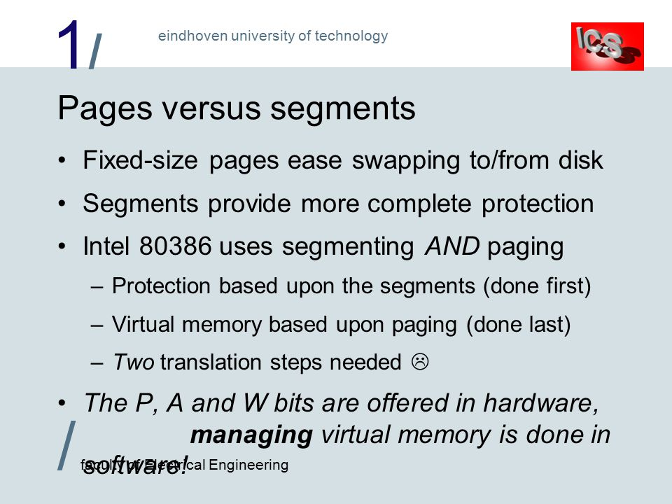 1/1/ / faculty of Electrical Engineering eindhoven university of technology Pages versus segments Fixed-size pages ease swapping to/from disk Segments provide more complete protection Intel uses segmenting AND paging –Protection based upon the segments (done first) –Virtual memory based upon paging (done last) –Two translation steps needed  The P, A and W bits are offered in hardware, managing virtual memory is done in software!