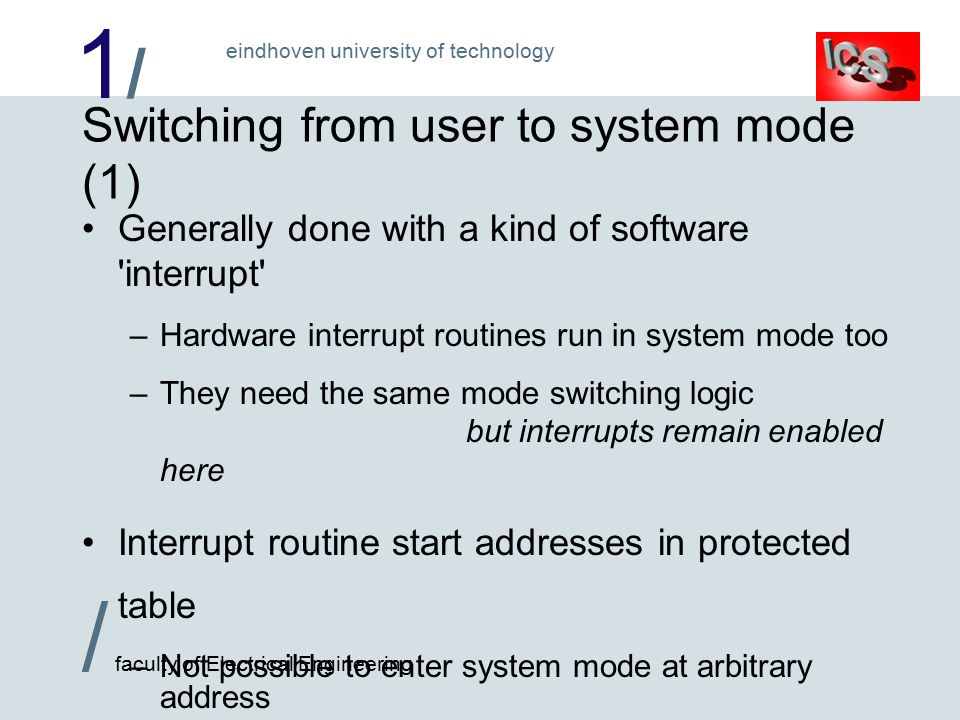 1/1/ / faculty of Electrical Engineering eindhoven university of technology Switching from user to system mode (1) Generally done with a kind of software interrupt –Hardware interrupt routines run in system mode too –They need the same mode switching logic but interrupts remain enabled here Interrupt routine start addresses in protected table –Not possible to enter system mode at arbitrary address –Called routine is responsible for checking parameters