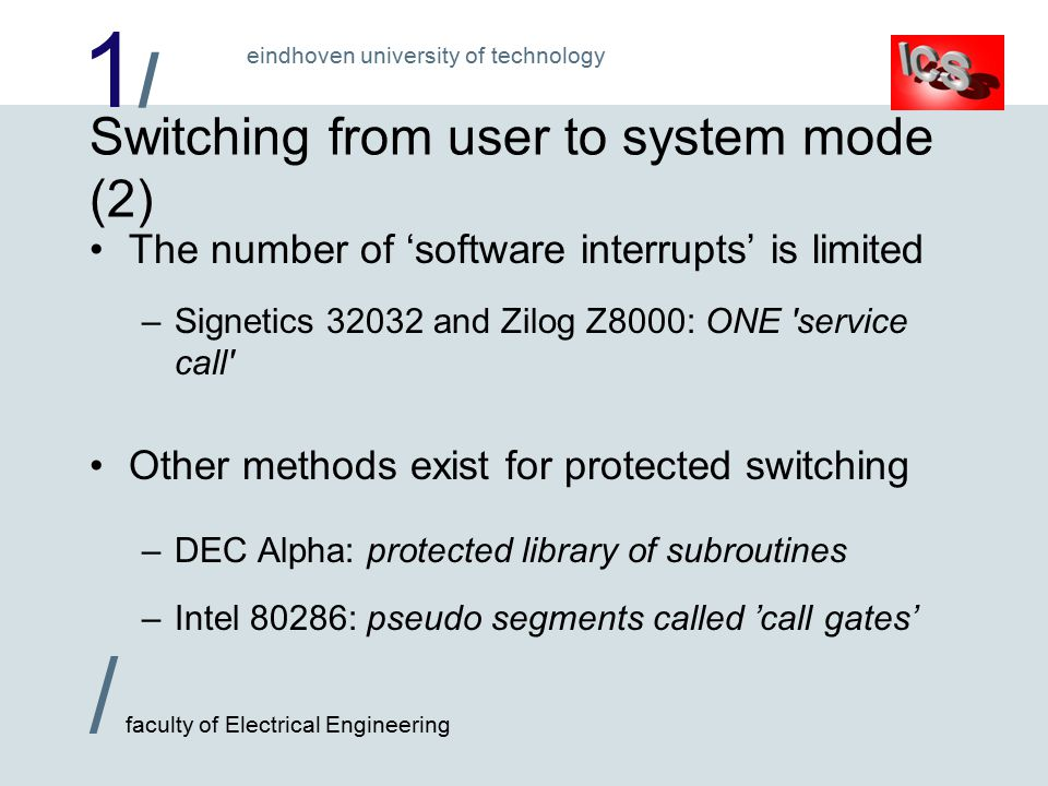 1/1/ / faculty of Electrical Engineering eindhoven university of technology Switching from user to system mode (2) The number of 'software interrupts' is limited –Signetics and Zilog Z8000: ONE service call Other methods exist for protected switching –DEC Alpha: protected library of subroutines –Intel 80286: pseudo segments called 'call gates'