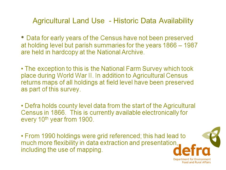 Agricultural Land Use - Historic Data Availability Data for early years of the Census have not been preserved at holding level but parish summaries for the years 1866 – 1987 are held in hardcopy at the National Archive.