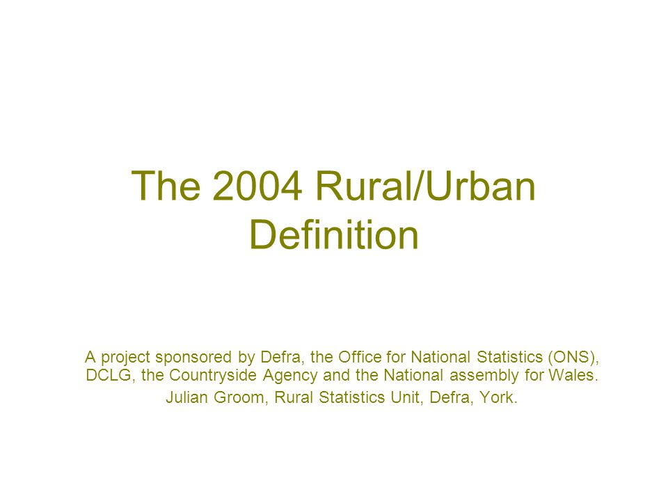 The 2004 Rural/Urban Definition A project sponsored by Defra, the Office for National Statistics (ONS), DCLG, the Countryside Agency and the National assembly for Wales.