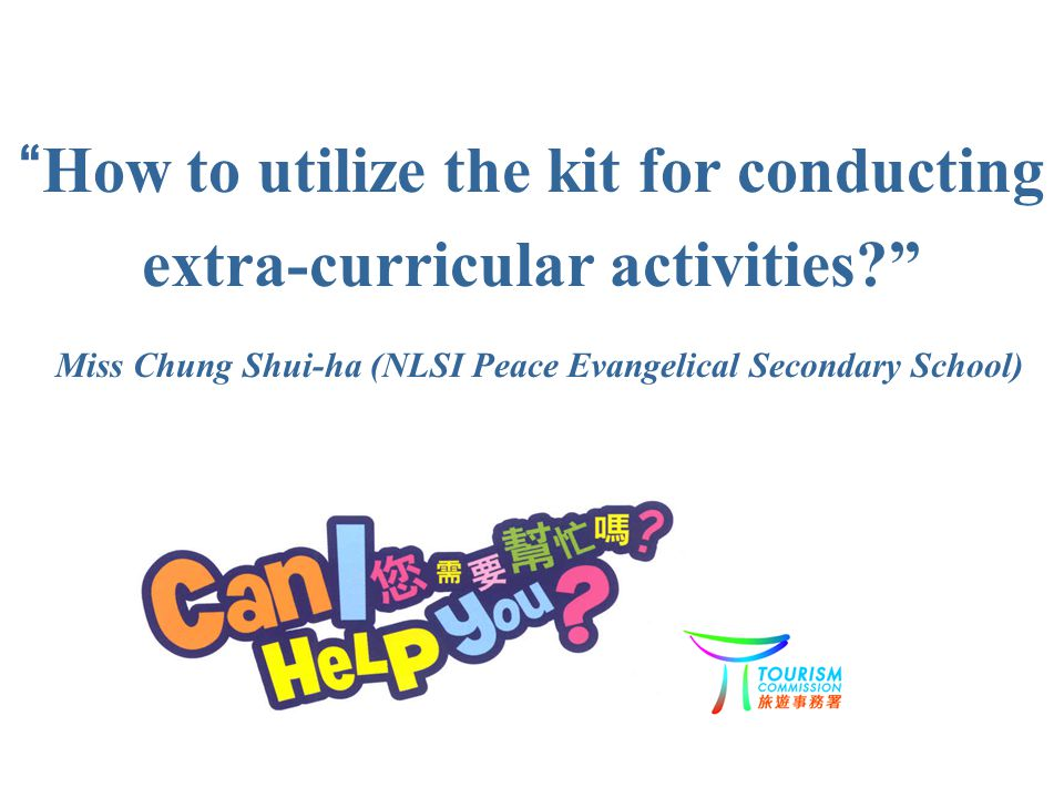How to utilize the kit for conducting extra-curricular activities Miss Chung Shui-ha (NLSI Peace Evangelical Secondary School)