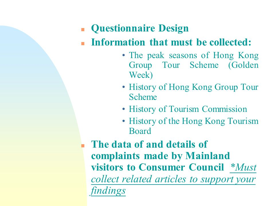 n Questionnaire Design n Information that must be collected: The peak seasons of Hong Kong Group Tour Scheme (Golden Week) History of Hong Kong Group Tour Scheme History of Tourism Commission History of the Hong Kong Tourism Board n The data of and details of complaints made by Mainland visitors to Consumer Council *Must collect related articles to support your findings