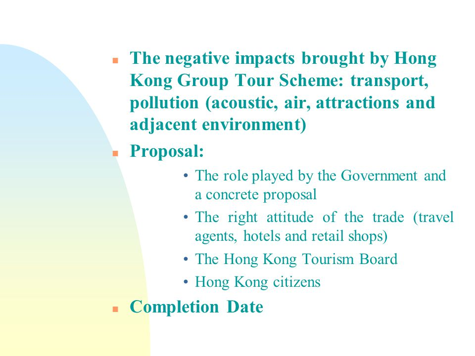 n The negative impacts brought by Hong Kong Group Tour Scheme: transport, pollution (acoustic, air, attractions and adjacent environment) n Proposal: The role played by the Government and a concrete proposal The right attitude of the trade (travel agents, hotels and retail shops) The Hong Kong Tourism Board Hong Kong citizens n Completion Date