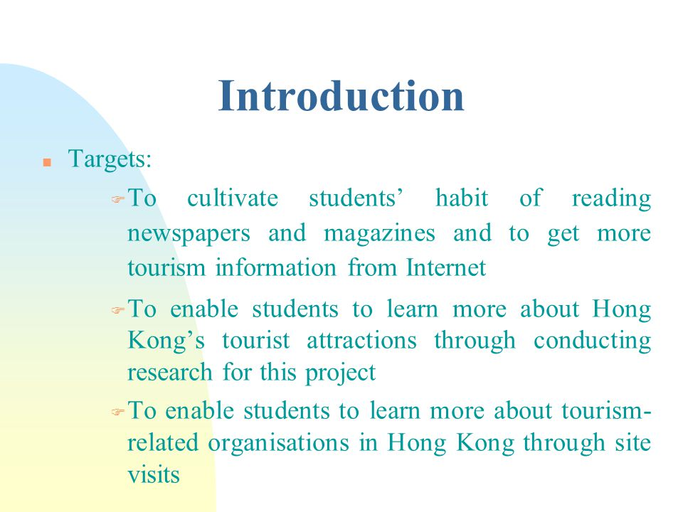 Introduction n Targets: F To cultivate students' habit of reading newspapers and magazines and to get more tourism information from Internet F To enable students to learn more about Hong Kong's tourist attractions through conducting research for this project F To enable students to learn more about tourism- related organisations in Hong Kong through site visits