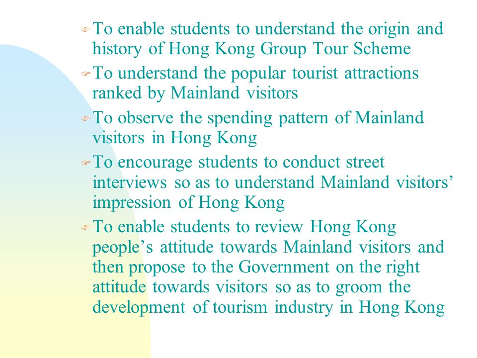 F To enable students to understand the origin and history of Hong Kong Group Tour Scheme F To understand the popular tourist attractions ranked by Mainland visitors F To observe the spending pattern of Mainland visitors in Hong Kong F To encourage students to conduct street interviews so as to understand Mainland visitors' impression of Hong Kong F To enable students to review Hong Kong people's attitude towards Mainland visitors and then propose to the Government on the right attitude towards visitors so as to groom the development of tourism industry in Hong Kong