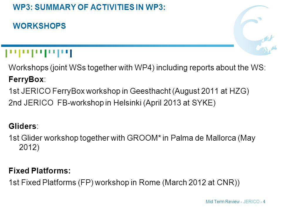 Mid Term Review - JERICO - 4 WP3: SUMMARY OF ACTIVITIES IN WP3: WORKSHOPS Workshops (joint WSs together with WP4) including reports about the WS: FerryBox: 1st JERICO FerryBox workshop in Geesthacht (August 2011 at HZG) 2nd JERICO FB-workshop in Helsinki (April 2013 at SYKE) Gliders: 1st Glider workshop together with GROOM* in Palma de Mallorca (May 2012) Fixed Platforms: 1st Fixed Platforms (FP) workshop in Rome (March 2012 at CNR))