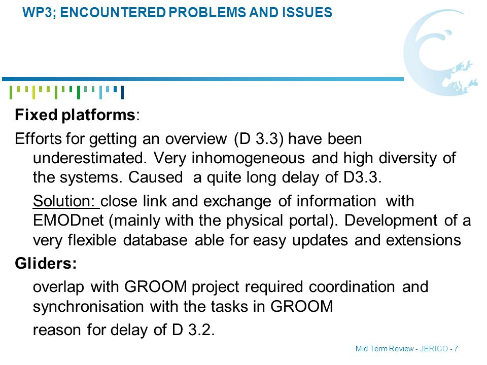 Mid Term Review - JERICO - 7 WP3; ENCOUNTERED PROBLEMS AND ISSUES Fixed platforms: Efforts for getting an overview (D 3.3) have been underestimated.