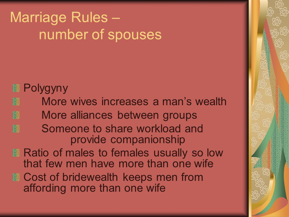 Marriage Rules – number of spouses Polygyny More wives increases a man's wealth More alliances between groups Someone to share workload and provide companionship Ratio of males to females usually so low that few men have more than one wife Cost of bridewealth keeps men from affording more than one wife