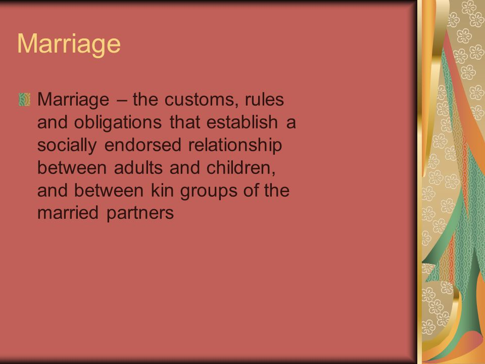 Marriage Marriage – the customs, rules and obligations that establish a socially endorsed relationship between adults and children, and between kin groups of the married partners
