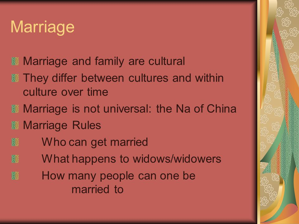 Marriage Marriage and family are cultural They differ between cultures and within culture over time Marriage is not universal: the Na of China Marriage Rules Who can get married What happens to widows/widowers How many people can one be married to