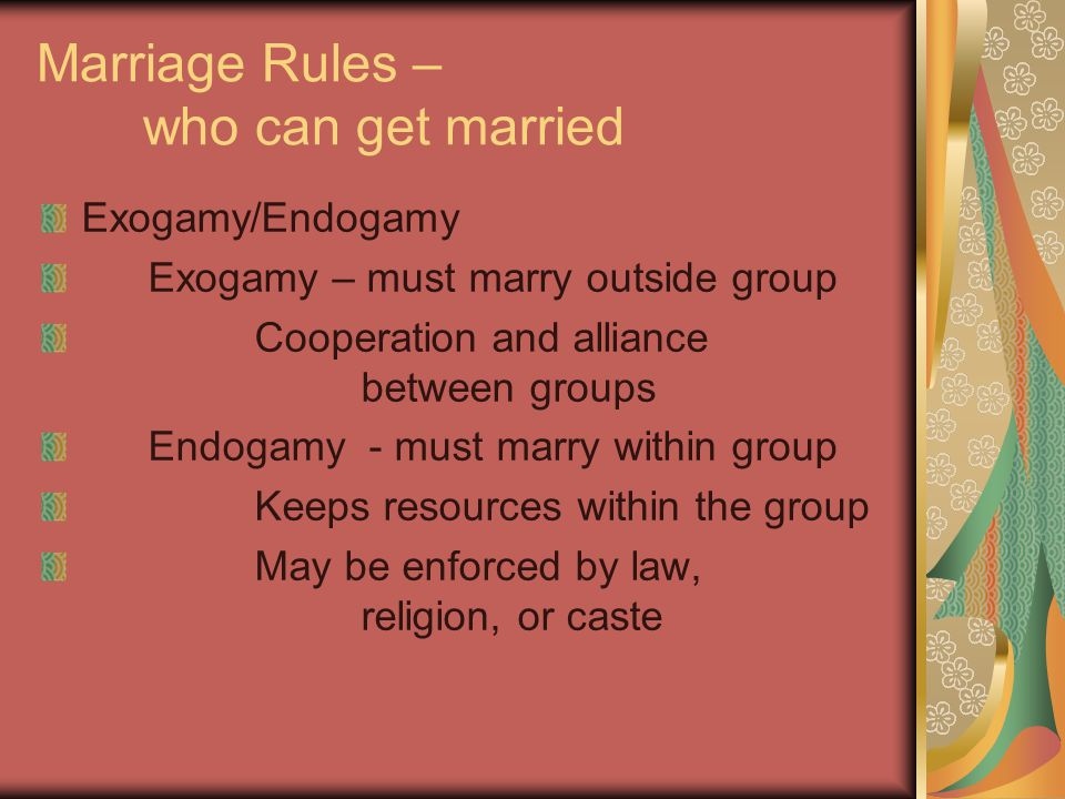 Marriage Rules – who can get married Exogamy/Endogamy Exogamy – must marry outside group Cooperation and alliance between groups Endogamy - must marry within group Keeps resources within the group May be enforced by law, religion, or caste