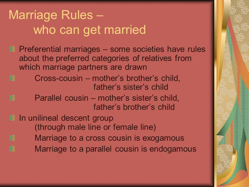 Marriage Rules – who can get married Preferential marriages – some societies have rules about the preferred categories of relatives from which marriage partners are drawn Cross-cousin – mother's brother's child, father's sister's child Parallel cousin – mother's sister's child, father's brother's child In unilineal descent group (through male line or female line) Marriage to a cross cousin is exogamous Marriage to a parallel cousin is endogamous