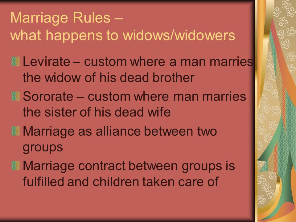 Marriage Rules – what happens to widows/widowers Levirate – custom where a man marries the widow of his dead brother Sororate – custom where man marries the sister of his dead wife Marriage as alliance between two groups Marriage contract between groups is fulfilled and children taken care of
