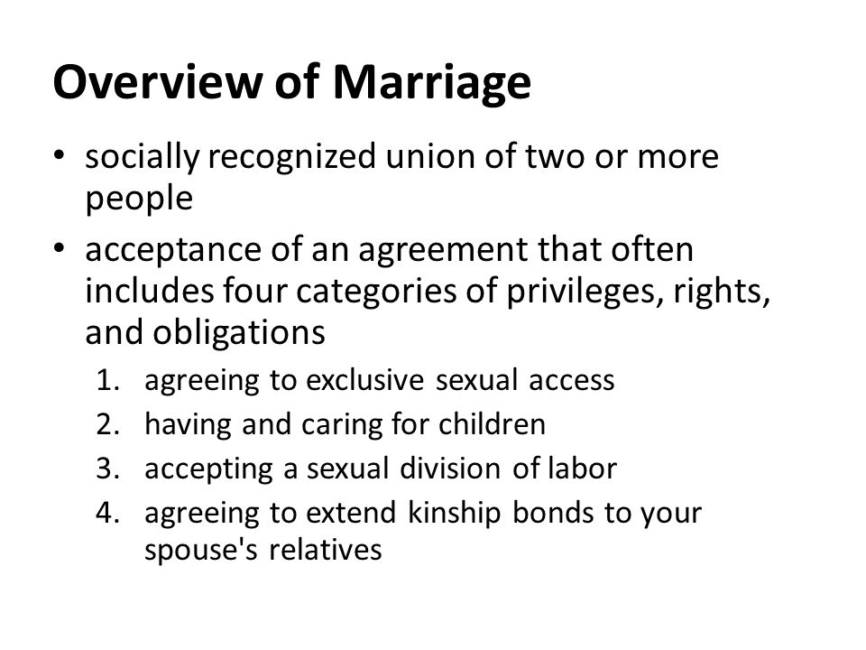 Overview of Marriage socially recognized union of two or more people acceptance of an agreement that often includes four categories of privileges, rights, and obligations 1.agreeing to exclusive sexual access 2.having and caring for children 3.accepting a sexual division of labor 4.agreeing to extend kinship bonds to your spouse s relatives