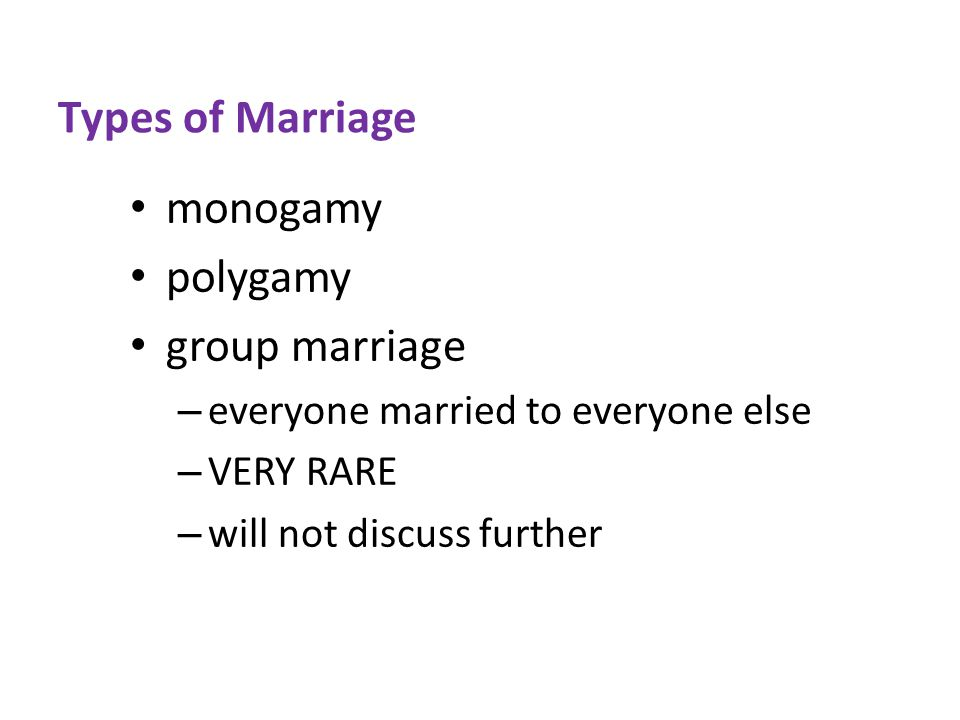 Types of Marriage monogamy polygamy group marriage – everyone married to everyone else – VERY RARE – will not discuss further