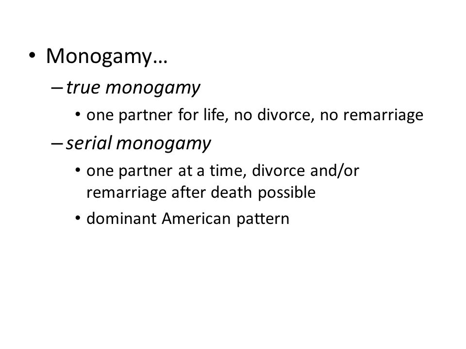 Monogamy… – true monogamy one partner for life, no divorce, no remarriage – serial monogamy one partner at a time, divorce and/or remarriage after death possible dominant American pattern