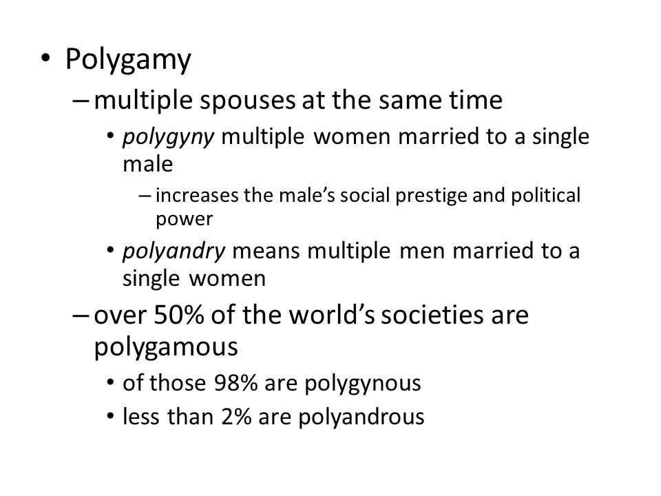 Polygamy – multiple spouses at the same time polygyny multiple women married to a single male – increases the male's social prestige and political power polyandry means multiple men married to a single women – over 50% of the world's societies are polygamous of those 98% are polygynous less than 2% are polyandrous