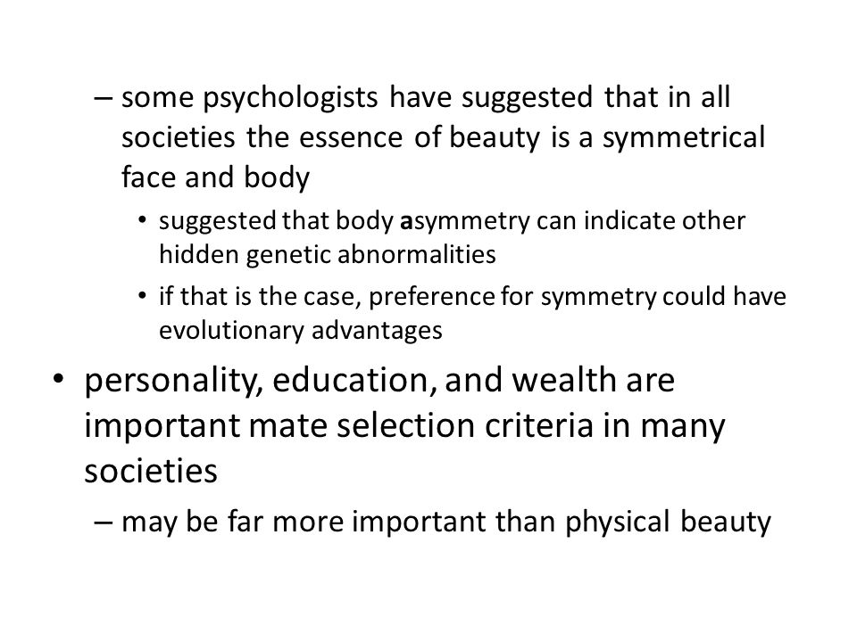 – some psychologists have suggested that in all societies the essence of beauty is a symmetrical face and body suggested that body asymmetry can indicate other hidden genetic abnormalities if that is the case, preference for symmetry could have evolutionary advantages personality, education, and wealth are important mate selection criteria in many societies – may be far more important than physical beauty