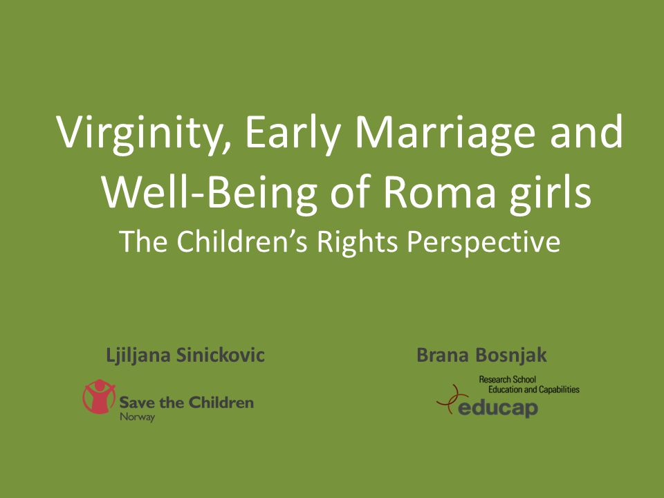 Virginity, Early Marriage and Well-Being of Roma girls The Children's Rights Perspective Brana Bosnjak Ljiljana Sinickovic