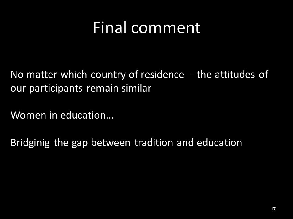 Final comment 17 No matter which country of residence - the attitudes of our participants remain similar Women in education… Bridginig the gap between tradition and education